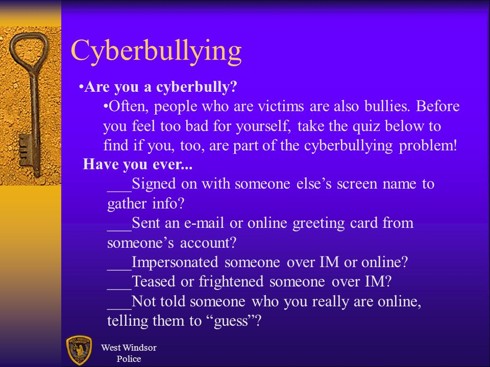 West Windsor Police Cyberbullying Are you a cyberbully? Often, people who are victims are also bullies. Before you feel too bad for yourself, take the