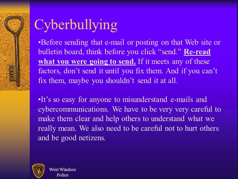 West Windsor Police Cyberbullying Before sending that e-mail or posting on that Web site or bulletin board, think before you click send. Re-read what