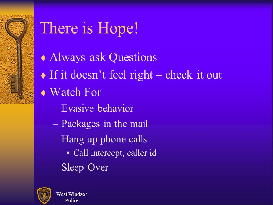 There is Hope! Always ask Questions If it doesnt feel right – check it out Watch For –Evasive behavior –Packages in the mail –Hang up phone calls Call