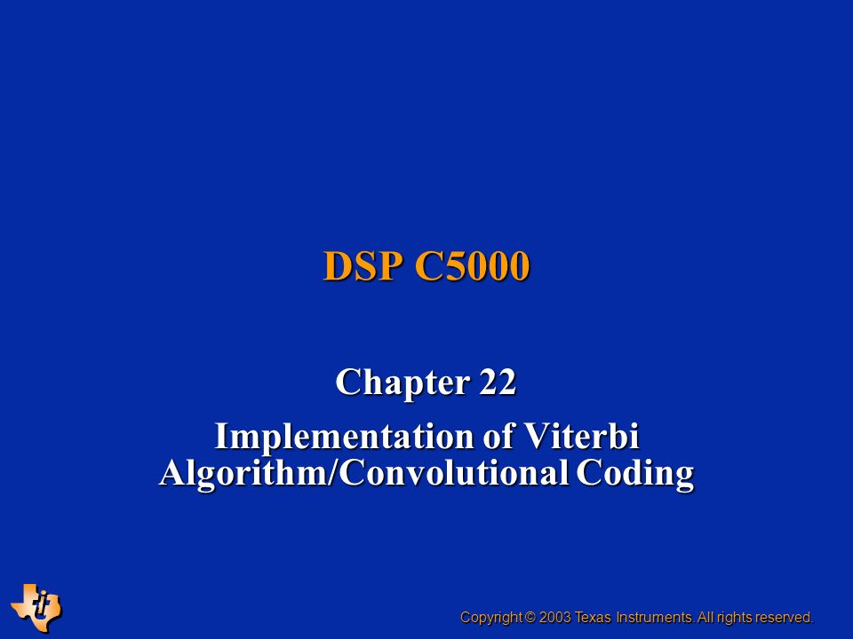 DSP C5000 Chapter 22 Implementation of Viterbi Algorithm/Convolutional Coding Copyright © 2003 Texas Instruments. All rights reserved.