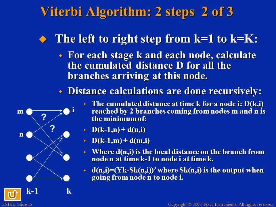 Copyright © 2003 Texas Instruments. All rights reserved. ESIEE, Slide 18 Viterbi Algorithm: 2 steps 2 of 3 The left to right step from k=1 to k=K: The