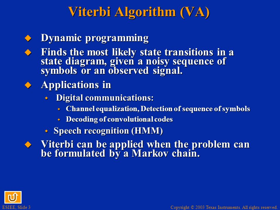 Copyright © 2003 Texas Instruments. All rights reserved. ESIEE, Slide 3 Viterbi Algorithm (VA) Dynamic programming Dynamic programming Finds the most