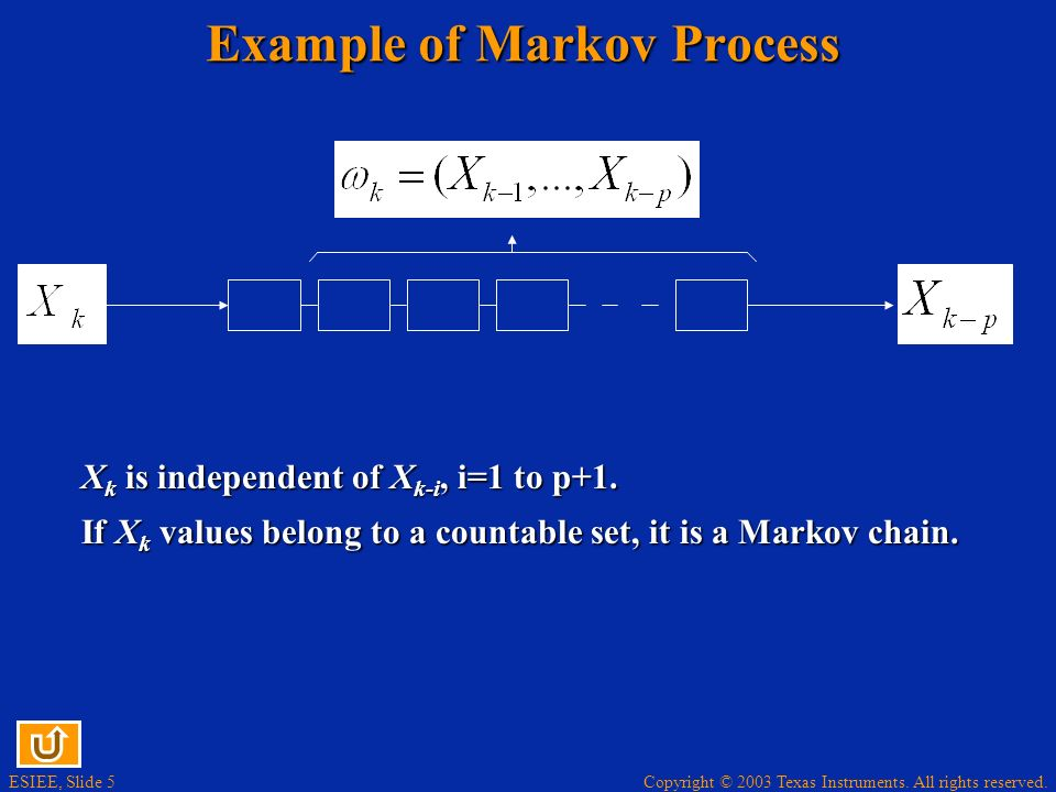 Copyright © 2003 Texas Instruments. All rights reserved. ESIEE, Slide 5 Example of Markov Process X k is independent of X k-i, i=1 to p+1. If X k valu