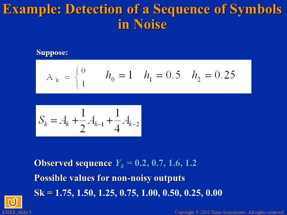 Copyright © 2003 Texas Instruments. All rights reserved. ESIEE, Slide 8 Example: Detection of a Sequence of Symbols in Noise Suppose: Observed sequenc