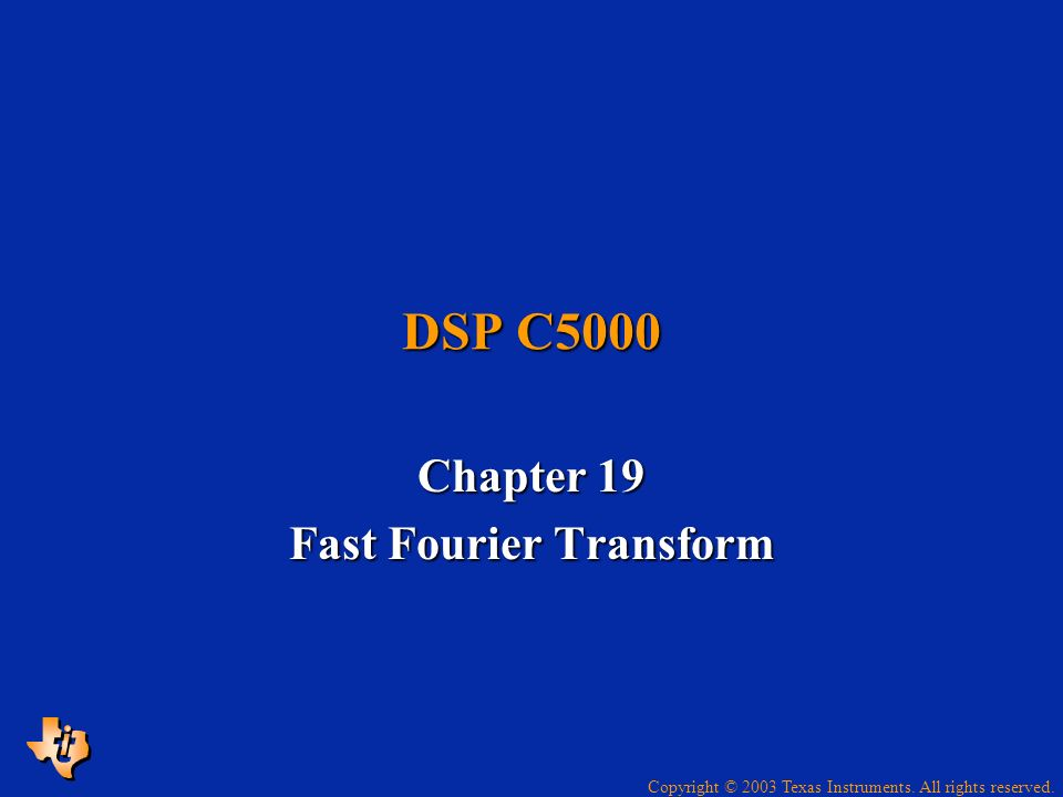 Copyright © 2003 Texas Instruments. All rights reserved. DSP C5000 Chapter 19 Fast Fourier Transform