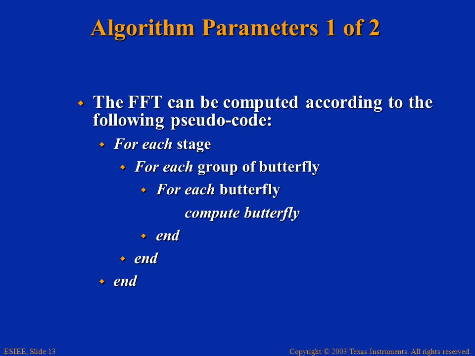 Copyright © 2003 Texas Instruments. All rights reserved. ESIEE, Slide 13 Algorithm Parameters 1 of 2 The FFT can be computed according to the followin
