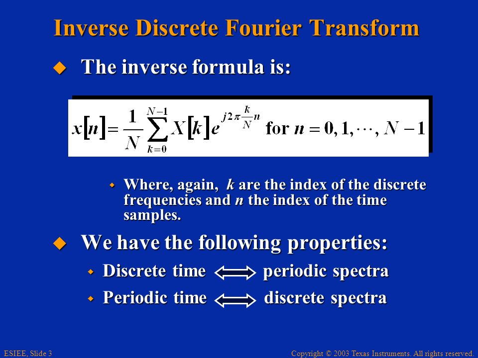 Copyright © 2003 Texas Instruments. All rights reserved. ESIEE, Slide 3 Inverse Discrete Fourier Transform The inverse formula is: The inverse formula