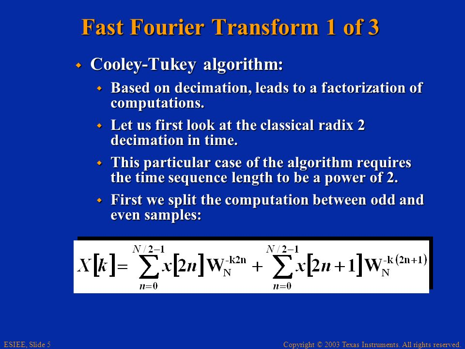Copyright © 2003 Texas Instruments. All rights reserved. ESIEE, Slide 5 Fast Fourier Transform 1 of 3 Cooley-Tukey algorithm: Cooley-Tukey algorithm: