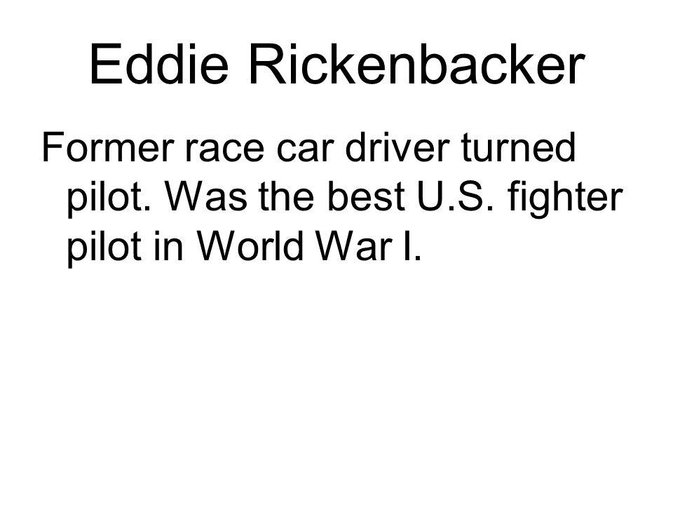 Eddie Rickenbacker Former race car driver turned pilot. Was the best U.S. fighter pilot in World War I.