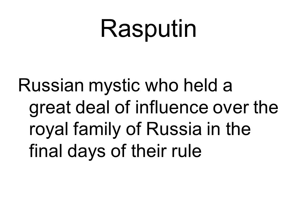 Rasputin Russian mystic who held a great deal of influence over the royal family of Russia in the final days of their rule