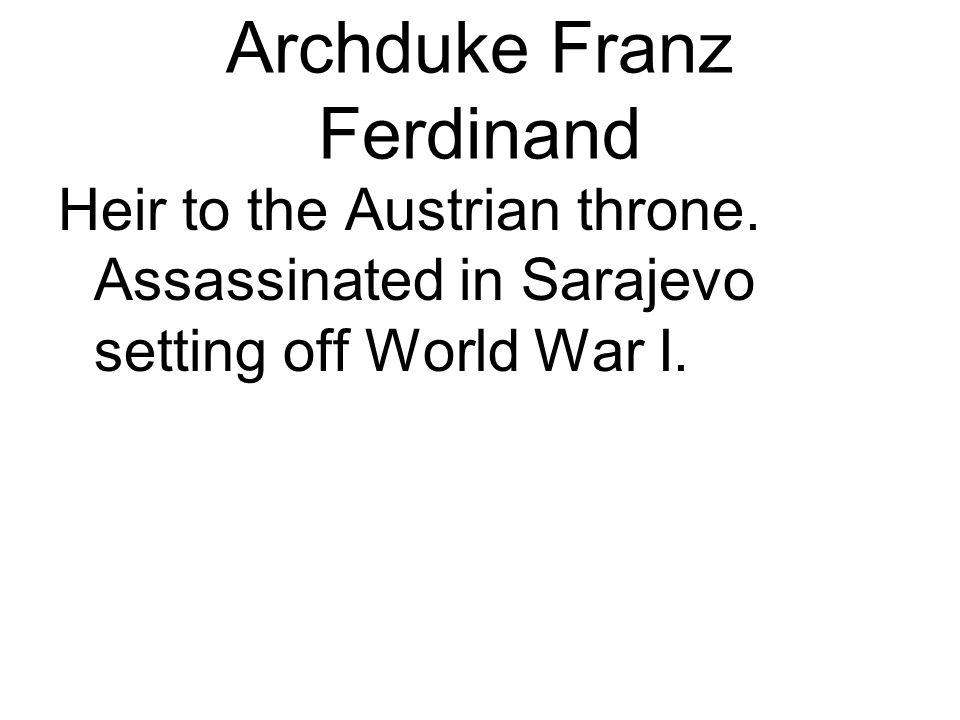 Archduke Franz Ferdinand Heir to the Austrian throne. Assassinated in Sarajevo setting off World War I.