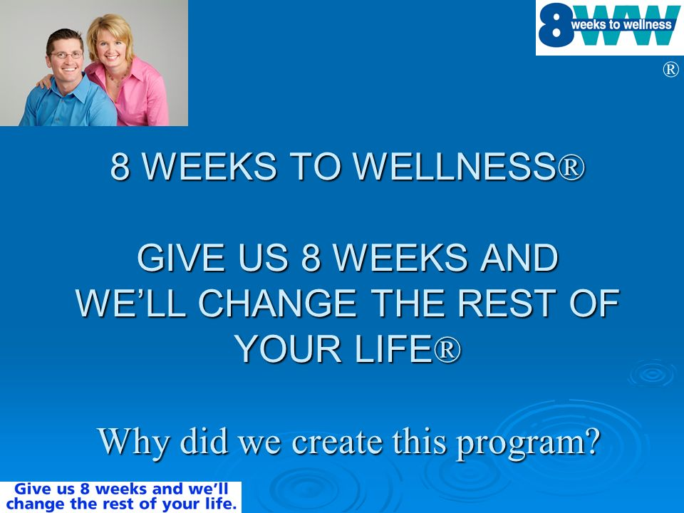 ® 8 WEEKS TO WELLNESS ® GIVE US 8 WEEKS AND WELL CHANGE THE REST OF YOUR LIFE ® Why did we create this program?