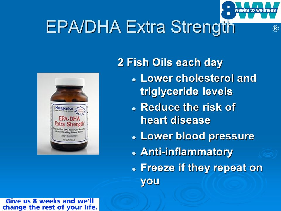 ® EPA/DHA Extra Strength 2 Fish Oils each day Lower cholesterol and triglyceride levels Lower cholesterol and triglyceride levels Reduce the risk of h