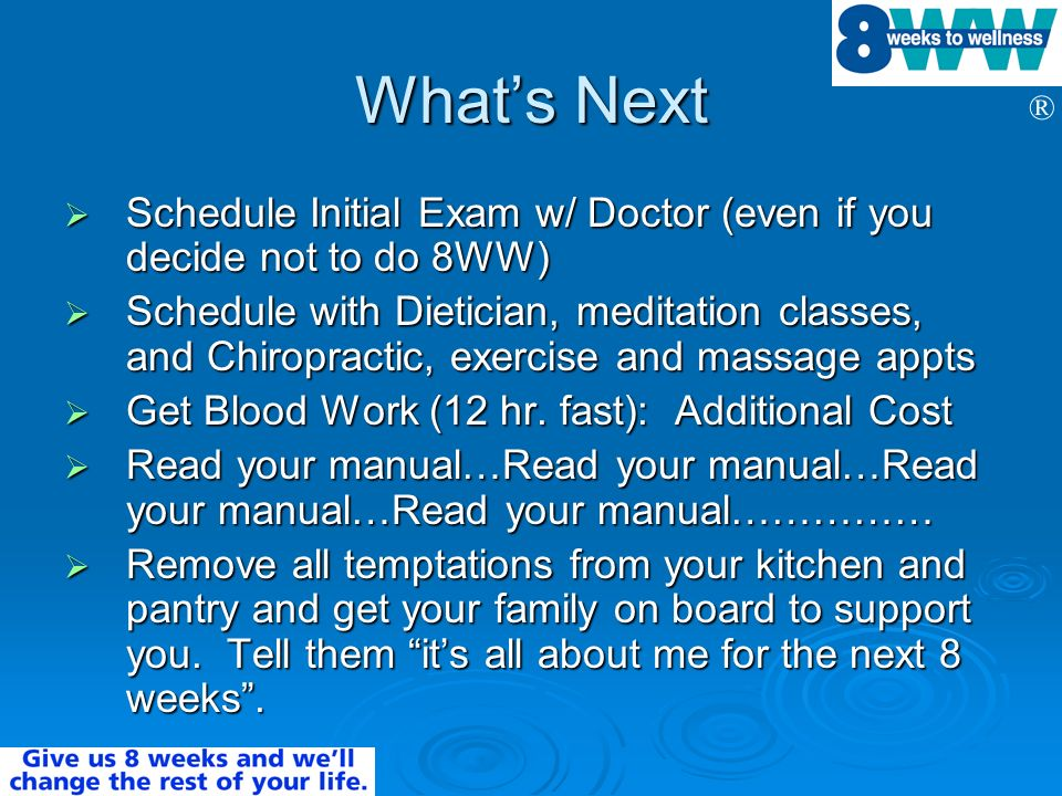 ® Whats Next Schedule Initial Exam w/ Doctor (even if you decide not to do 8WW) Schedule Initial Exam w/ Doctor (even if you decide not to do 8WW) Sch