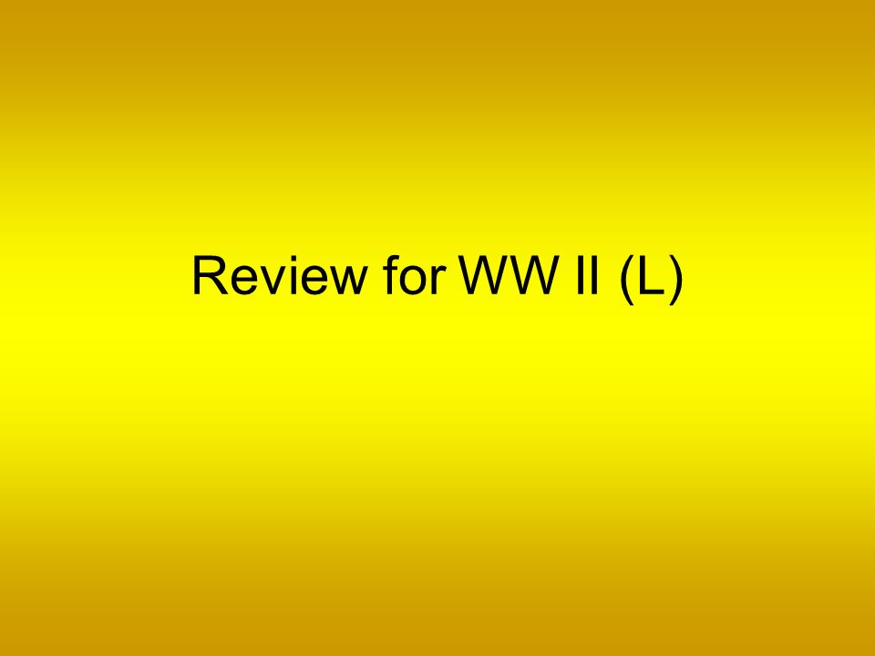 Review for WW II (L)