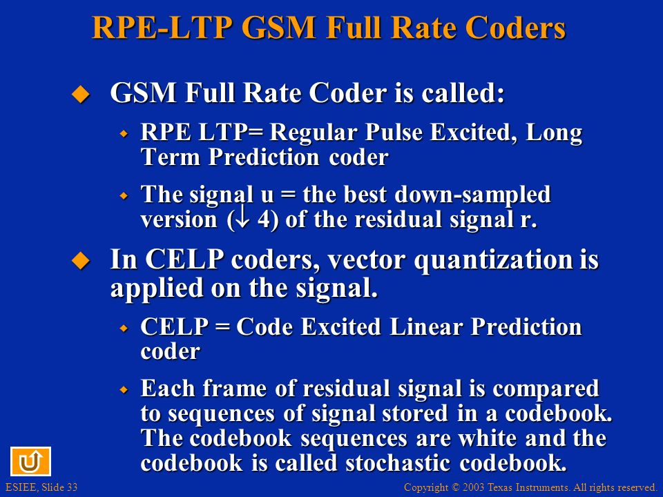 Copyright © 2003 Texas Instruments. All rights reserved. ESIEE, Slide 33 RPE-LTP GSM Full Rate Coders GSM Full Rate Coder is called: GSM Full Rate Cod