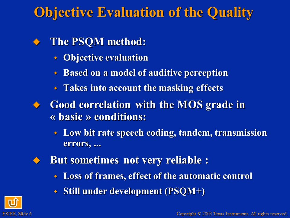 Copyright © 2003 Texas Instruments. All rights reserved. ESIEE, Slide 6 Objective Evaluation of the Quality The PSQM method: The PSQM method: Objectiv