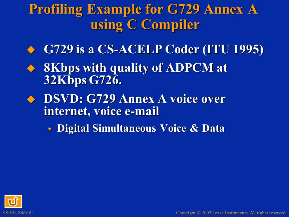Copyright © 2003 Texas Instruments. All rights reserved. ESIEE, Slide 62 Profiling Example for G729 Annex A using C Compiler G729 is a CS-ACELP Coder