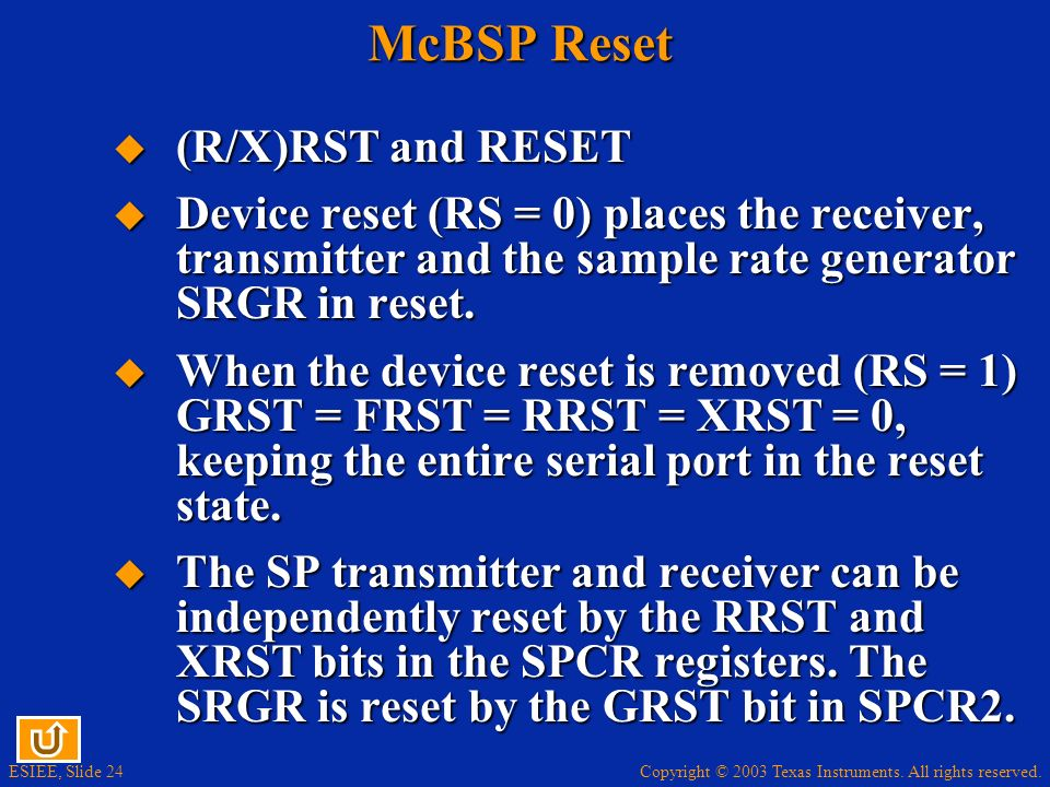 Copyright © 2003 Texas Instruments. All rights reserved. ESIEE, Slide 24 McBSP Reset (R/X)RST and RESET (R/X)RST and RESET Device reset (RS = 0) place