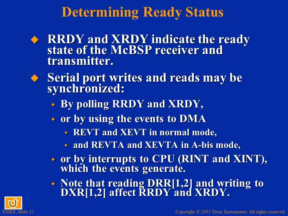 Copyright © 2003 Texas Instruments. All rights reserved. ESIEE, Slide 25 Determining Ready Status RRDY and XRDY indicate the ready state of the McBSP