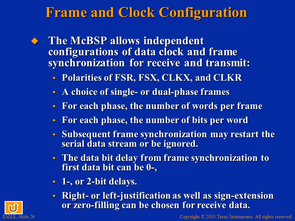 Copyright © 2003 Texas Instruments. All rights reserved. ESIEE, Slide 26 Frame and Clock Configuration The McBSP allows independent configurations of