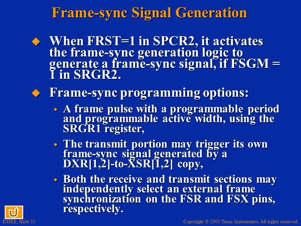 Copyright © 2003 Texas Instruments. All rights reserved. ESIEE, Slide 32 Frame-sync Signal Generation When FRST=1 in SPCR2, it activates the frame-syn
