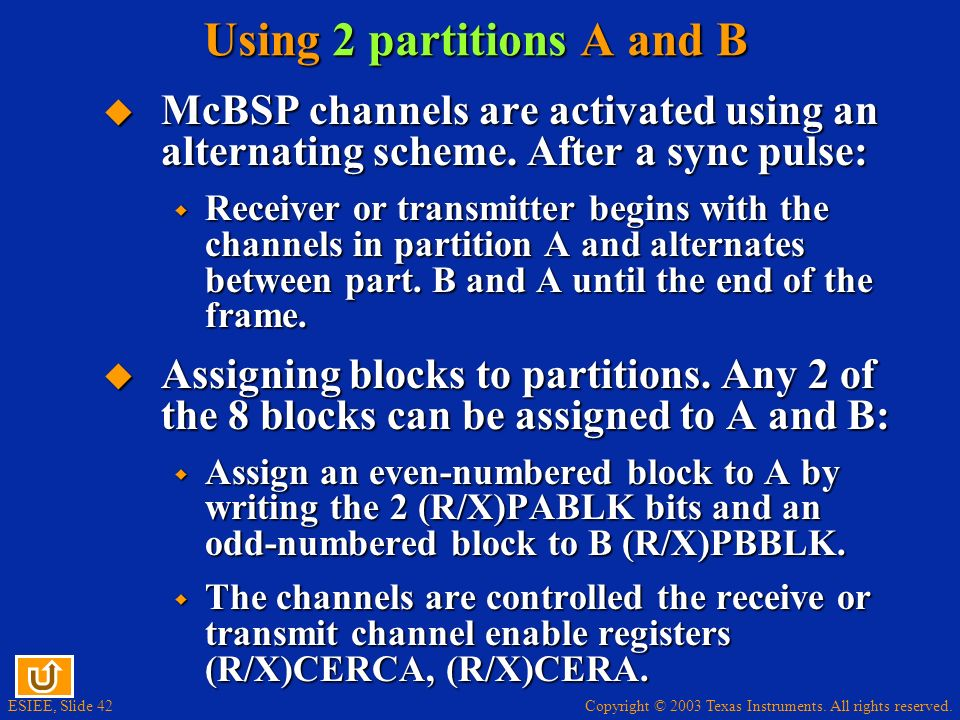 Copyright © 2003 Texas Instruments. All rights reserved. ESIEE, Slide 42 Using 2 partitions A and B McBSP channels are activated using an alternating