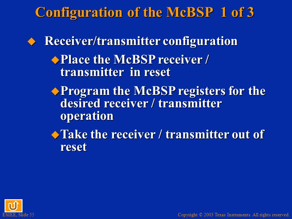 Copyright © 2003 Texas Instruments. All rights reserved. ESIEE, Slide 55 Configuration of the McBSP 1 of 3 Receiver/transmitter configuration Receiver