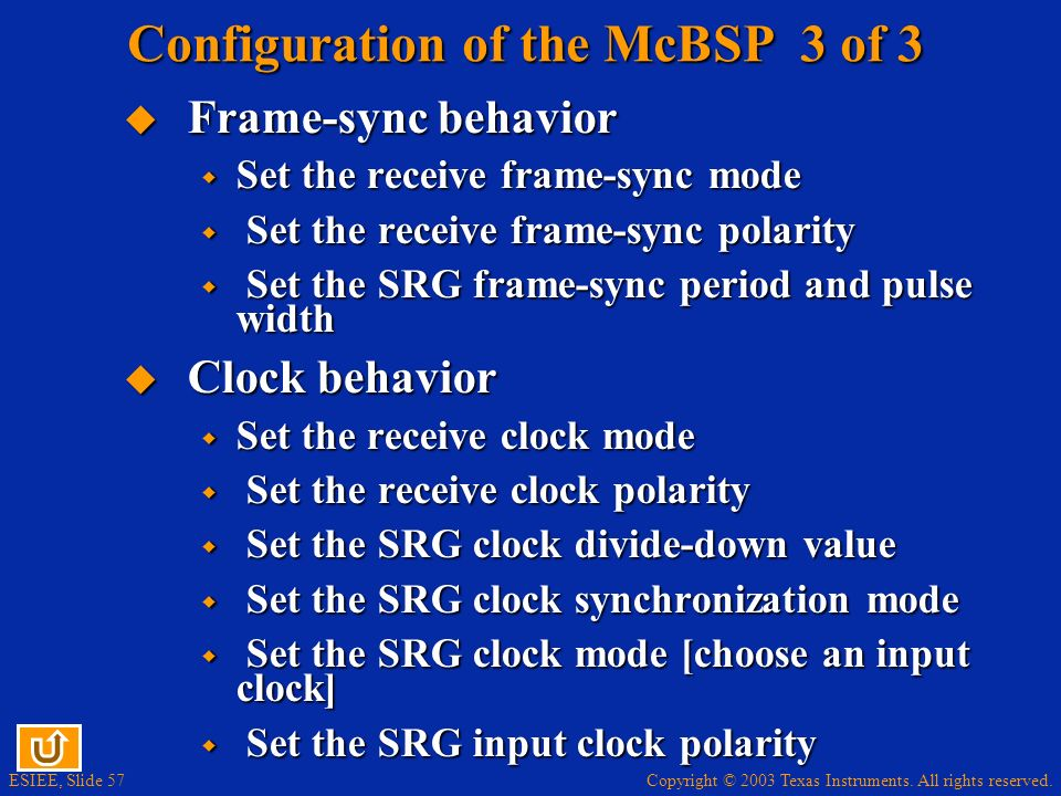 Copyright © 2003 Texas Instruments. All rights reserved. ESIEE, Slide 57 Configuration of the McBSP 3 of 3 Frame-sync behavior Frame-sync behavior Set