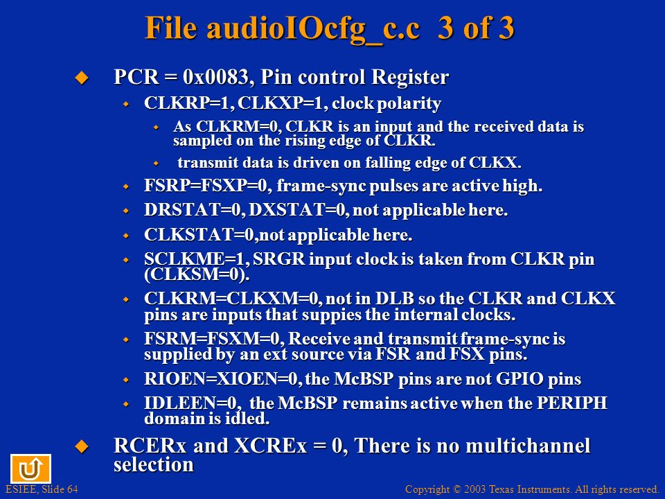 Copyright © 2003 Texas Instruments. All rights reserved. ESIEE, Slide 64 File audioIOcfg_c.c 3 of 3 PCR = 0x0083, Pin control Register PCR = 0x0083, P