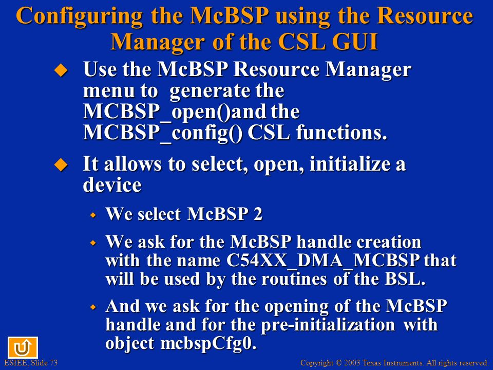 Copyright © 2003 Texas Instruments. All rights reserved. ESIEE, Slide 73 Configuring the McBSP using the Resource Manager of the CSL GUI Use the McBSP