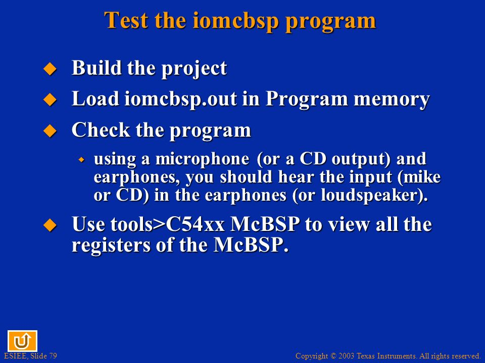 Copyright © 2003 Texas Instruments. All rights reserved. ESIEE, Slide 79 Test the iomcbsp program Build the project Build the project Load iomcbsp.out