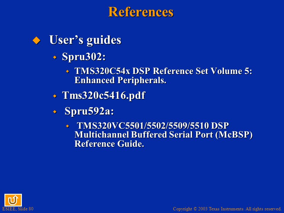 Copyright © 2003 Texas Instruments. All rights reserved. ESIEE, Slide 80References Users guides Users guides Spru302: Spru302: TMS320C54x DSP Referenc