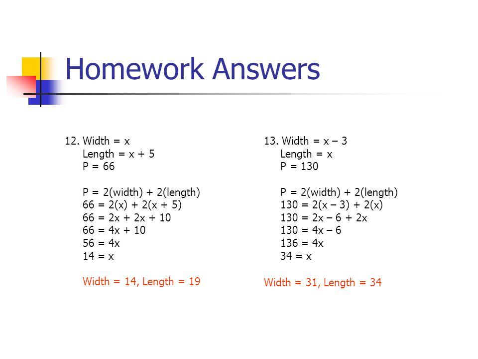 12.Width = x Length = x + 5 P = 66 P = 2(width) + 2(length) 66 = 2(x) + 2(x + 5) 66 = 2x + 2x + 10 66 = 4x + 10 56 = 4x 14 = x Width = 14, Length = 19 13.