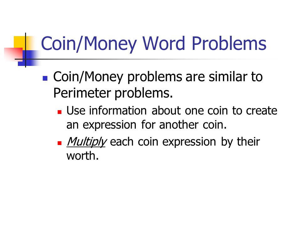 Coin/Money Word Problems Coin/Money problems are similar to Perimeter problems. Use information about one coin to create an expression for another coi