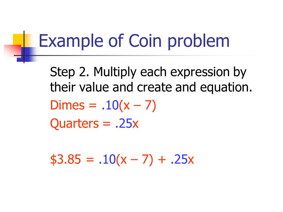 Step 2. Multiply each expression by their value and create and equation. Dimes =.10(x – 7) Quarters =.25x $3.85 =.10(x – 7) +.25x