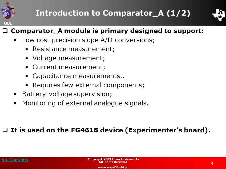 UBI >> Contents 3 Copyright 2009 Texas Instruments All Rights Reserved www.msp430.ubi.pt Introduction to Comparator_A (1/2) Comparator_A module is pri