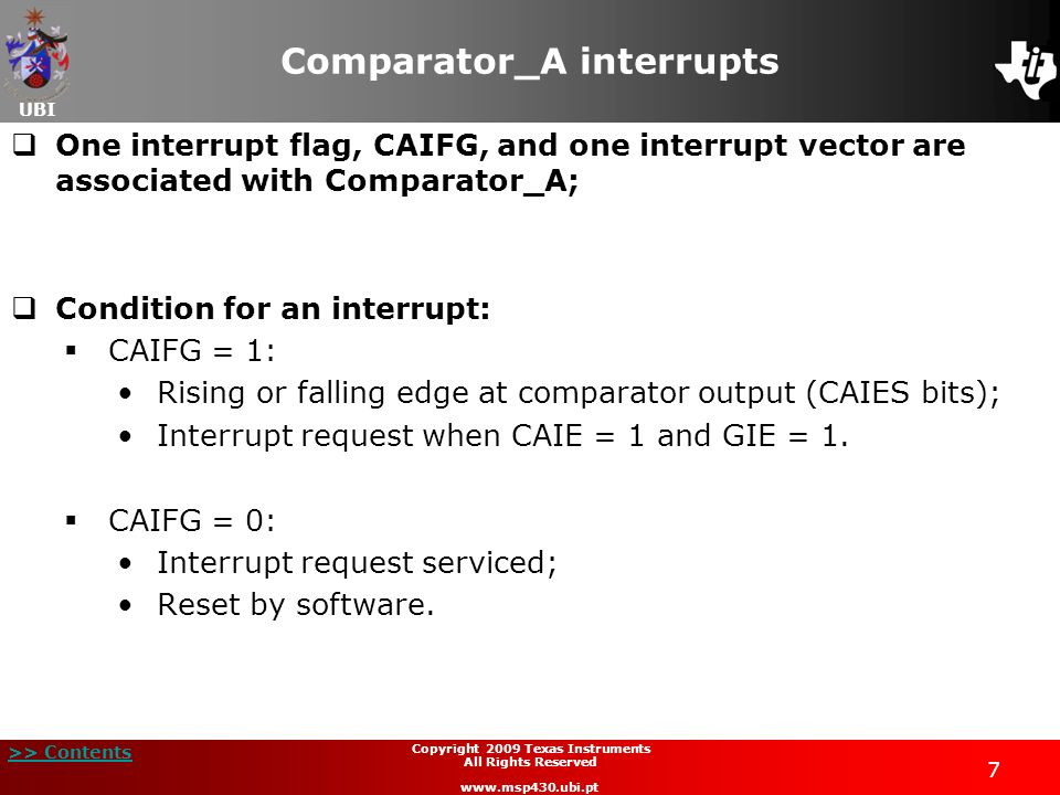 UBI >> Contents 7 Copyright 2009 Texas Instruments All Rights Reserved www.msp430.ubi.pt Comparator_A interrupts One interrupt flag, CAIFG, and one in