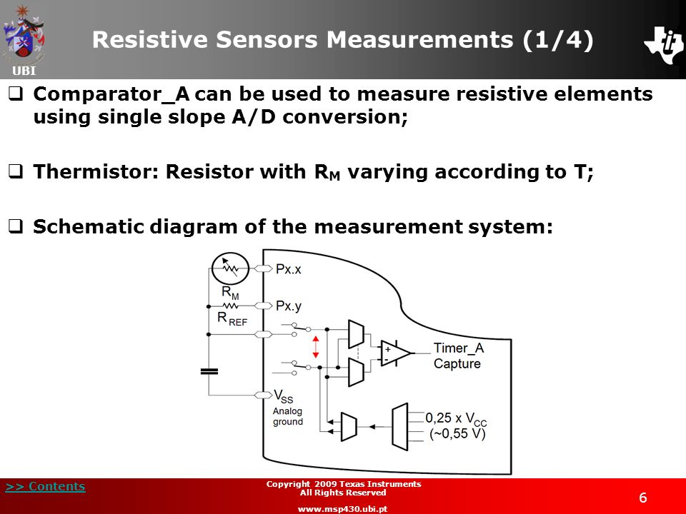 UBI >> Contents 6 Copyright 2009 Texas Instruments All Rights Reserved www.msp430.ubi.pt Resistive Sensors Measurements (1/4) Comparator_A can be used