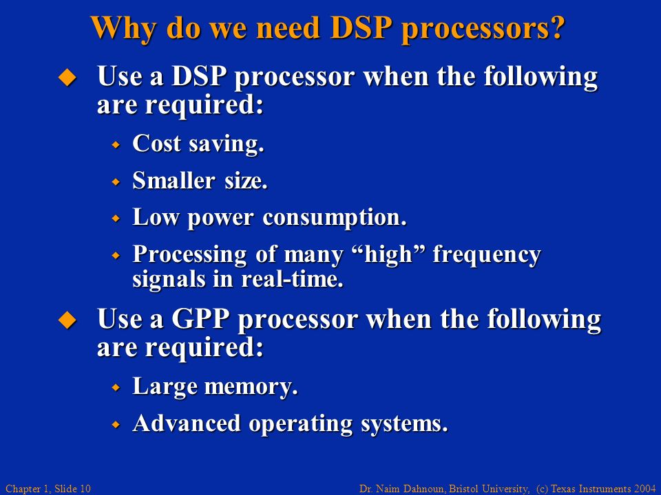 Dr. Naim Dahnoun, Bristol University, (c) Texas Instruments 2004 Chapter 1, Slide 10 Use a DSP processor when the following are required: Use a DSP pr