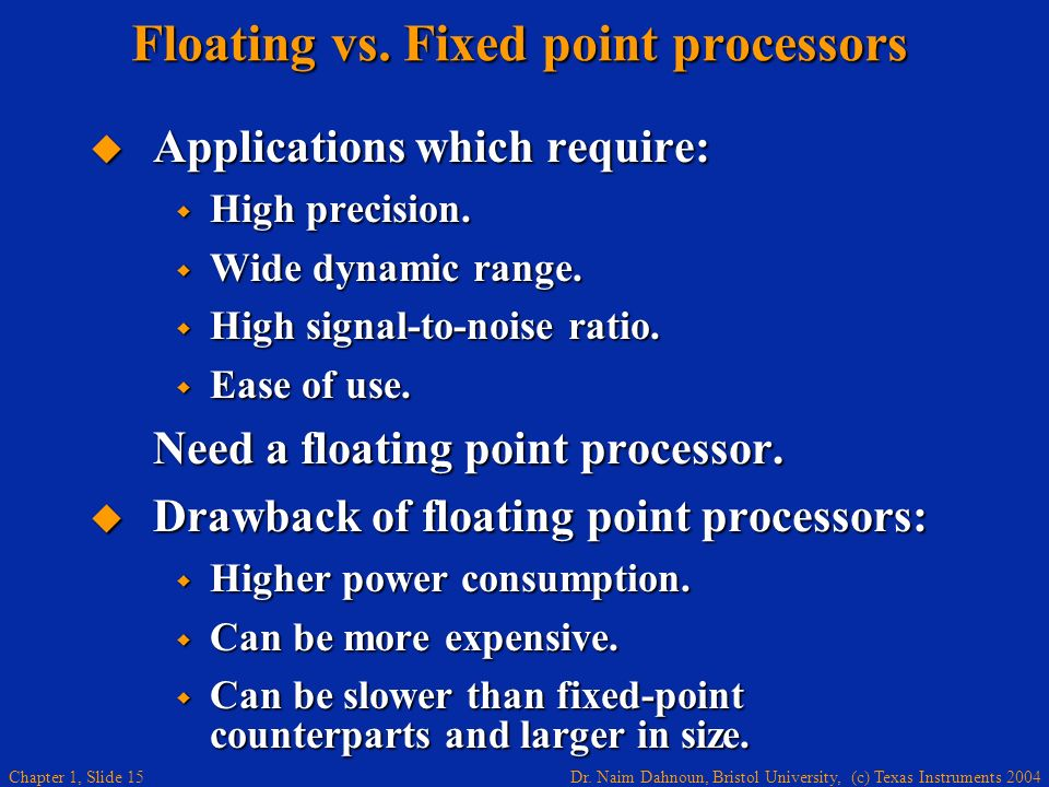 Dr. Naim Dahnoun, Bristol University, (c) Texas Instruments 2004 Chapter 1, Slide 15 Floating vs. Fixed point processors Applications which require: A
