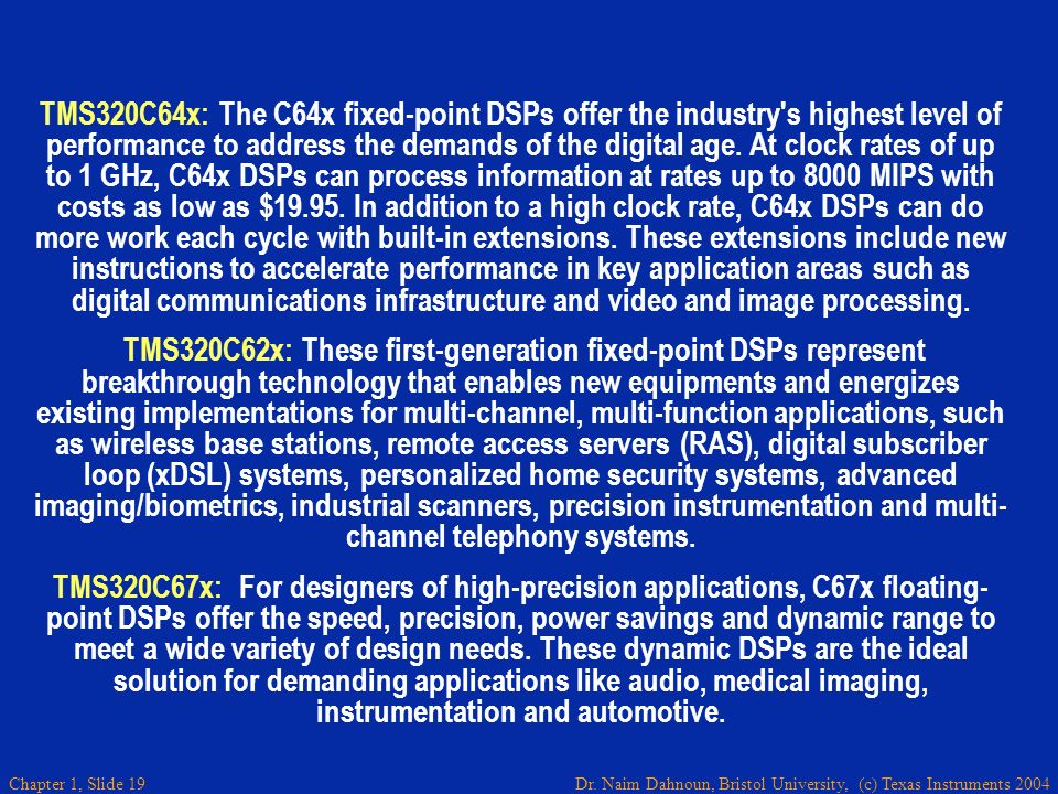 Dr. Naim Dahnoun, Bristol University, (c) Texas Instruments 2004 Chapter 1, Slide 19 TMS320C64x: The C64x fixed-point DSPs offer the industry's highes
