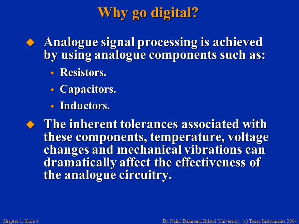 Dr. Naim Dahnoun, Bristol University, (c) Texas Instruments 2004 Chapter 1, Slide 4 Why go digital? Analogue signal processing is achieved by using an