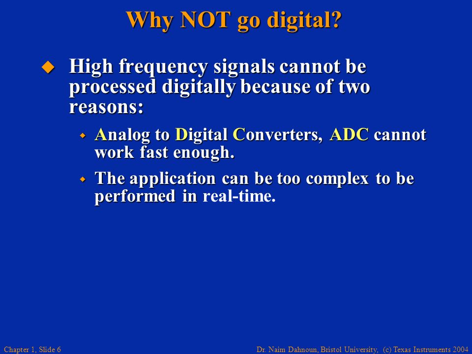 Dr. Naim Dahnoun, Bristol University, (c) Texas Instruments 2004 Chapter 1, Slide 6 Why NOT go digital? High frequency signals cannot be processed dig
