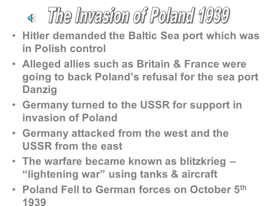 Hitler demanded the Baltic Sea port which was in Polish control Alleged allies such as Britain & France were going to back Polands refusal for the sea port Danzig Germany turned to the USSR for support in invasion of Poland Germany attacked from the west and the USSR from the east The warfare became known as blitzkrieg – lightening war using tanks & aircraft Poland Fell to German forces on October 5 th 1939