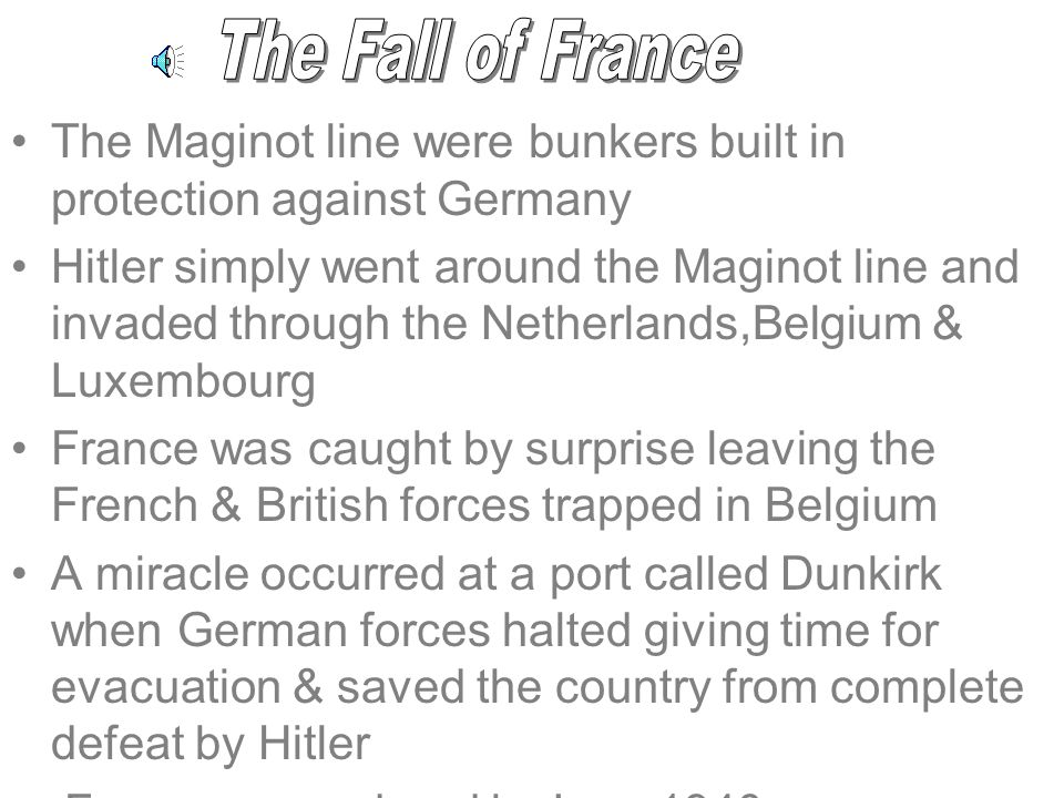 The Maginot line were bunkers built in protection against Germany Hitler simply went around the Maginot line and invaded through the Netherlands,Belgium & Luxembourg France was caught by surprise leaving the French & British forces trapped in Belgium A miracle occurred at a port called Dunkirk when German forces halted giving time for evacuation & saved the country from complete defeat by Hitler France surrendered in June 1940