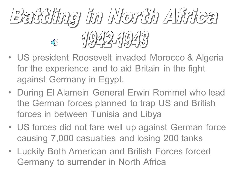 US president Roosevelt invaded Morocco & Algeria for the experience and to aid Britain in the fight against Germany in Egypt.