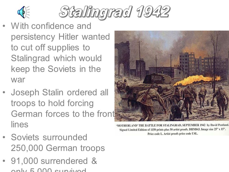 With confidence and persistency Hitler wanted to cut off supplies to Stalingrad which would keep the Soviets in the war Joseph Stalin ordered all troops to hold forcing German forces to the front lines Soviets surrounded 250,000 German troops 91,000 surrendered & only 5,000 survived