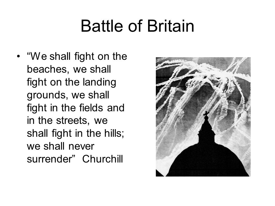 Battle of Britain We shall fight on the beaches, we shall fight on the landing grounds, we shall fight in the fields and in the streets, we shall fight in the hills; we shall never surrender Churchill