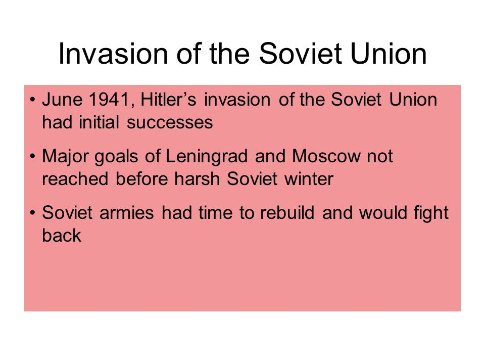 June 1941, Hitlers invasion of the Soviet Union had initial successes Major goals of Leningrad and Moscow not reached before harsh Soviet winter Soviet armies had time to rebuild and would fight back Invasion of the Soviet Union